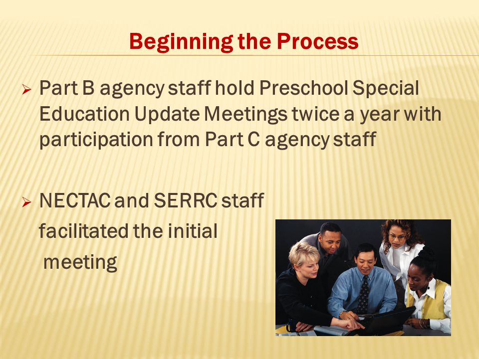 Beginning the Process  Part B agency staff hold Preschool Special Education Update Meetings twice a year with participation from Part C agency staff  NECTAC and SERRC staff facilitated the initial meeting