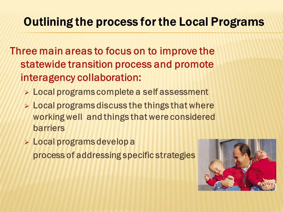 Outlining the process for the Local Programs Three main areas to focus on to improve the statewide transition process and promote interagency collaboration:  Local programs complete a self assessment  Local programs discuss the things that where working well and things that were considered barriers  Local programs develop a process of addressing specific strategies