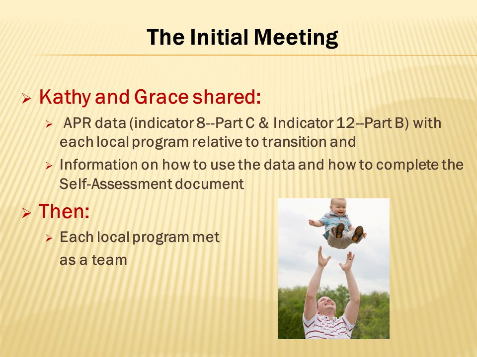 The Initial Meeting  Kathy and Grace shared:  APR data (indicator 8--Part C & Indicator 12--Part B) with each local program relative to transition a