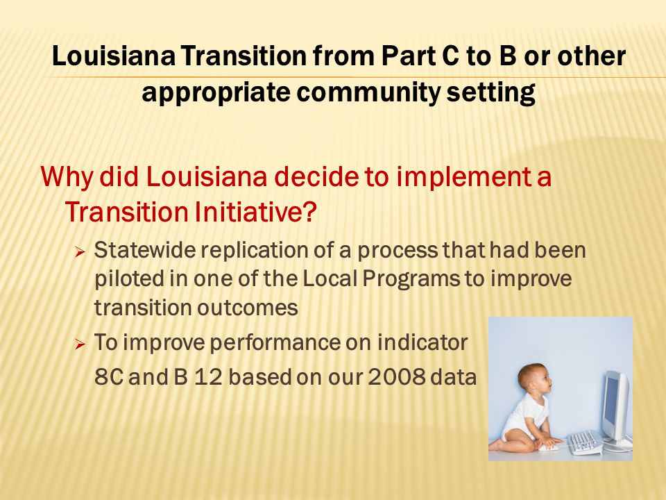 Louisiana Transition from Part C to B or other appropriate community setting Why did Louisiana decide to implement a Transition Initiative?  Statewid