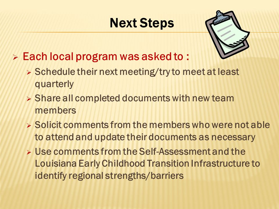 Next Steps  Each local program was asked to :  Schedule their next meeting/try to meet at least quarterly  Share all completed documents with new team members  Solicit comments from the members who were not able to attend and update their documents as necessary  Use comments from the Self-Assessment and the Louisiana Early Childhood Transition Infrastructure to identify regional strengths/barriers