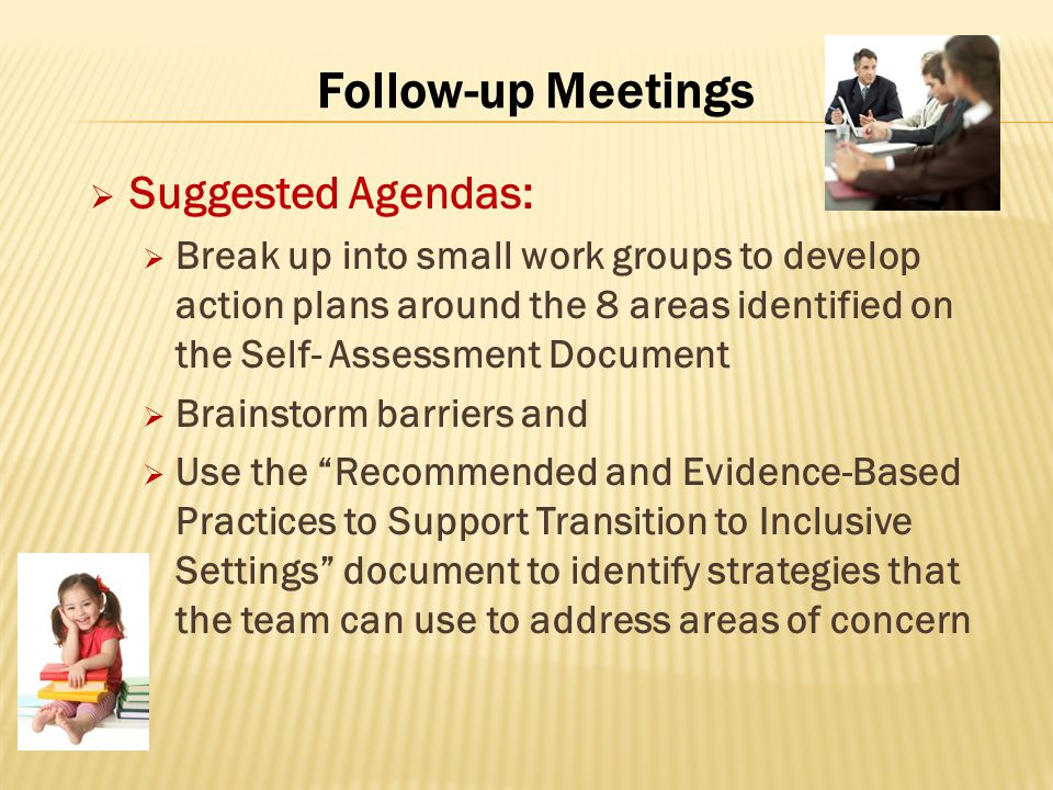 Follow-up Meetings  Suggested Agendas:  Break up into small work groups to develop action plans around the 8 areas identified on the Self- Assessment Document  Brainstorm barriers and  Use the Recommended and Evidence-Based Practices to Support Transition to Inclusive Settings document to identify strategies that the team can use to address areas of concern