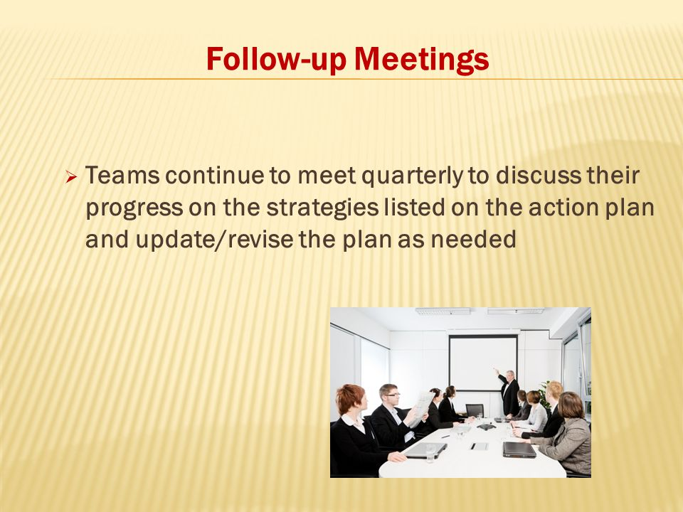 Follow-up Meetings  Teams continue to meet quarterly to discuss their progress on the strategies listed on the action plan and update/revise the plan as needed