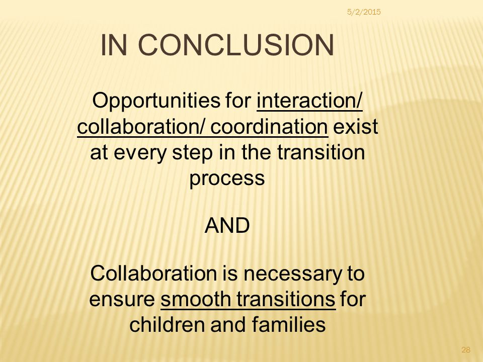 28 5/2/2015 IN CONCLUSION Opportunities for interaction/ collaboration/ coordination exist at every step in the transition process AND Collaboration i
