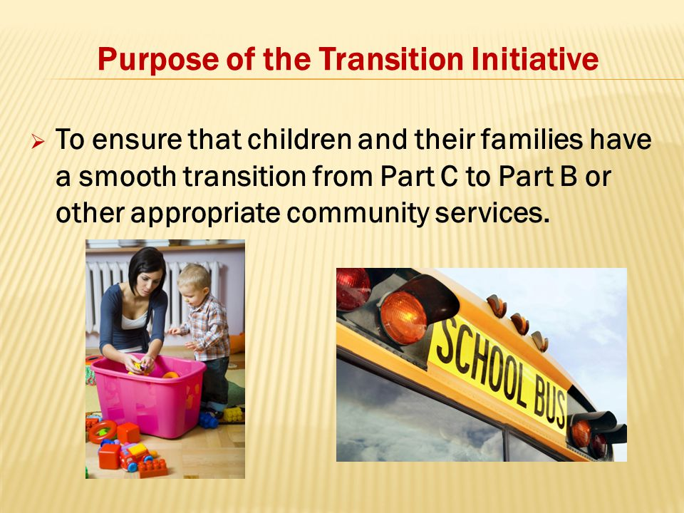 Purpose of the Transition Initiative  To ensure that children and their families have a smooth transition from Part C to Part B or other appropriate community services.