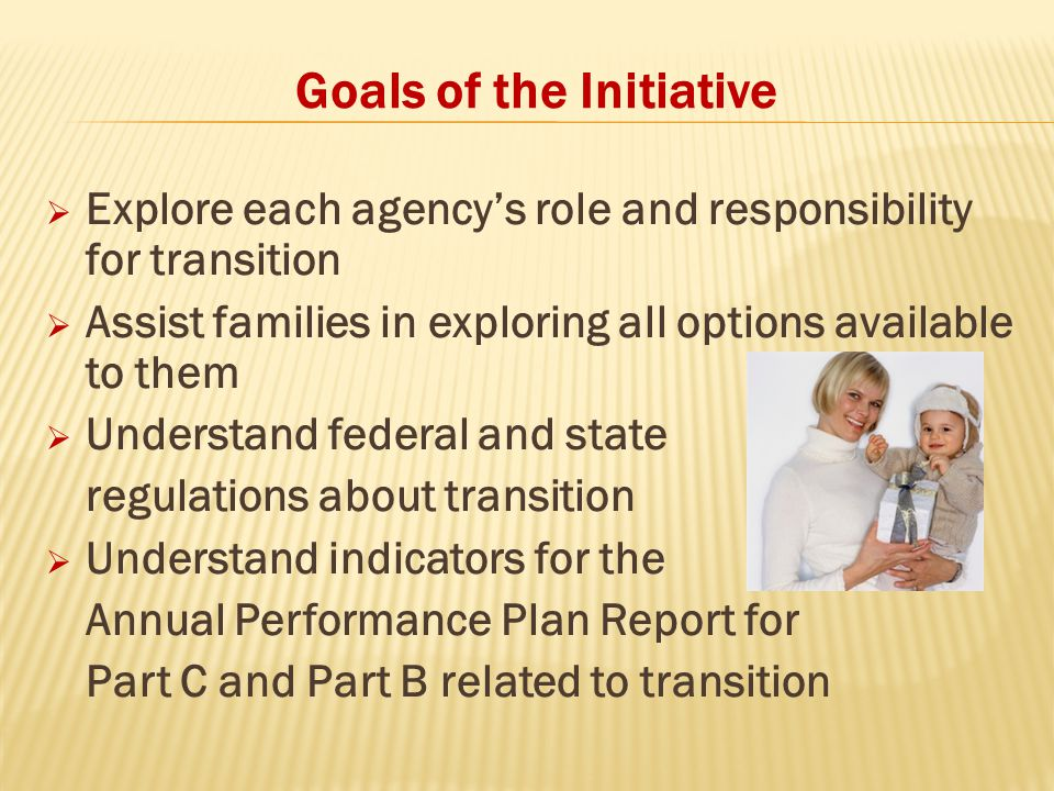Goals of the Initiative  Explore each agency's role and responsibility for transition  Assist families in exploring all options available to them 