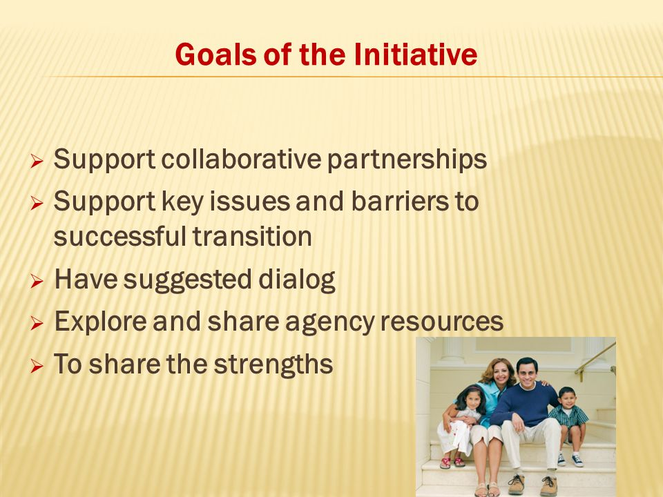 Goals of the Initiative  Support collaborative partnerships  Support key issues and barriers to successful transition  Have suggested dialog  Explore and share agency resources  To share the strengths