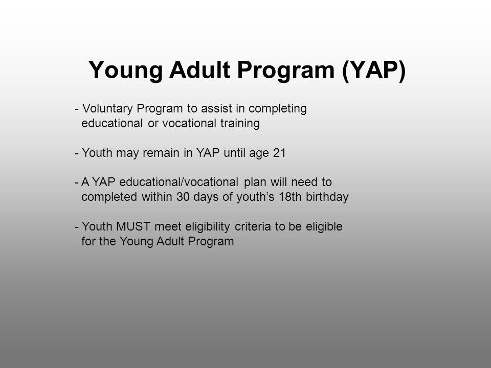 Young Adult Program (YAP) - Voluntary Program to assist in completing educational or vocational training - Youth may remain in YAP until age 21 - A YAP educational/vocational plan will need to completed within 30 days of youth's 18th birthday - Youth MUST meet eligibility criteria to be eligible for the Young Adult Program