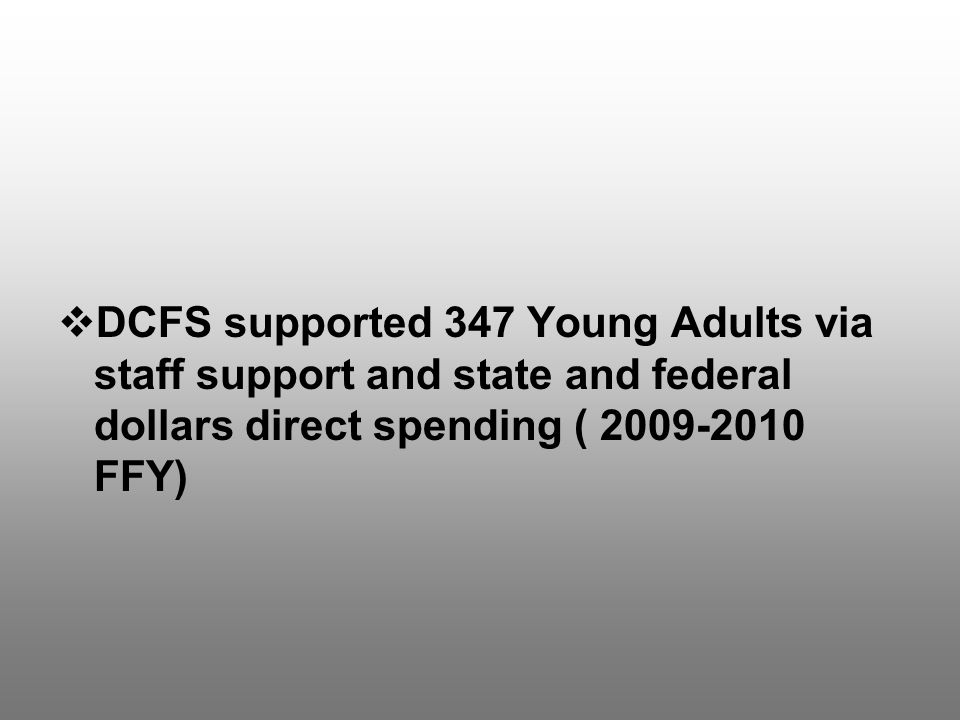  DCFS supported 347 Young Adults via staff support and state and federal dollars direct spending ( 2009-2010 FFY)