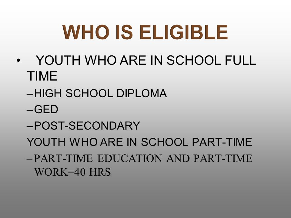 YOUTH WHO ARE IN SCHOOL FULL TIME –HIGH SCHOOL DIPLOMA –GED –POST-SECONDARY YOUTH WHO ARE IN SCHOOL PART-TIME –PART-TIME EDUCATION AND PART-TIME WORK=40 HRS
