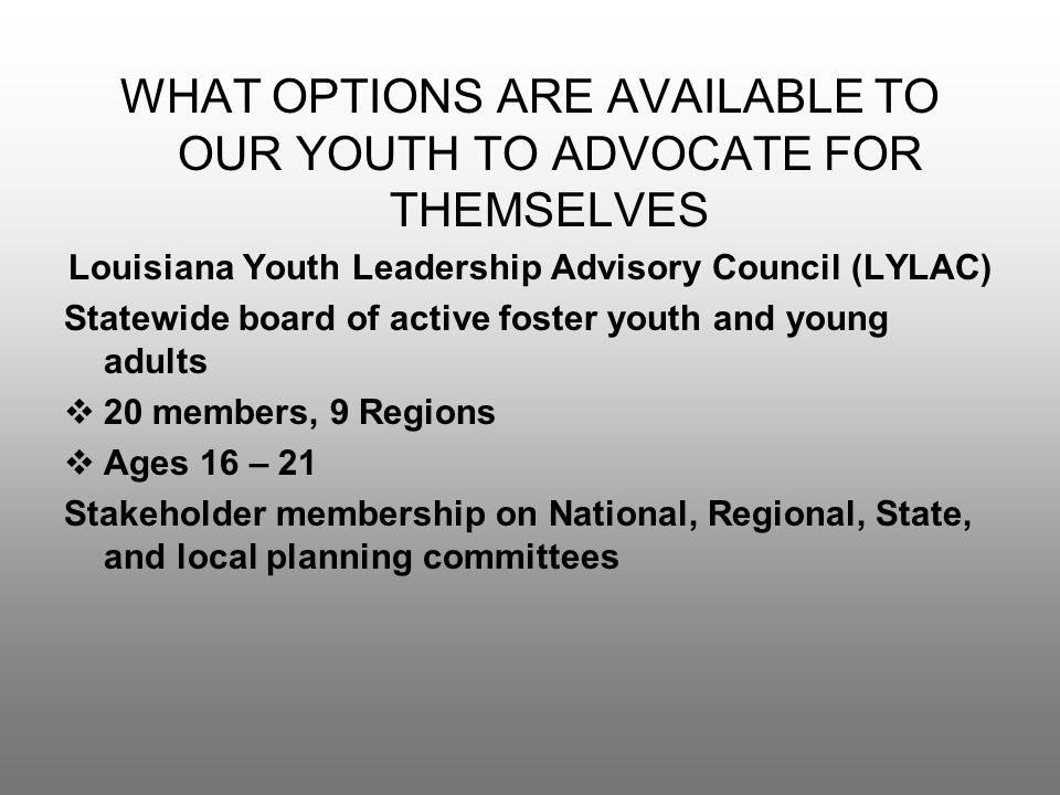 WHAT OPTIONS ARE AVAILABLE TO OUR YOUTH TO ADVOCATE FOR THEMSELVES Louisiana Youth Leadership Advisory Council (LYLAC) Statewide board of active foster youth and young adults  20 members, 9 Regions  Ages 16 – 21 Stakeholder membership on National, Regional, State, and local planning committees