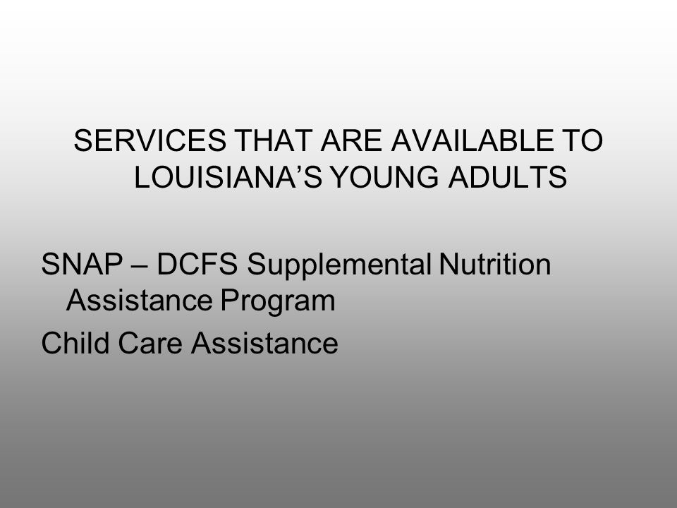 SERVICES THAT ARE AVAILABLE TO LOUISIANA'S YOUNG ADULTS SNAP – DCFS Supplemental Nutrition Assistance Program Child Care Assistance