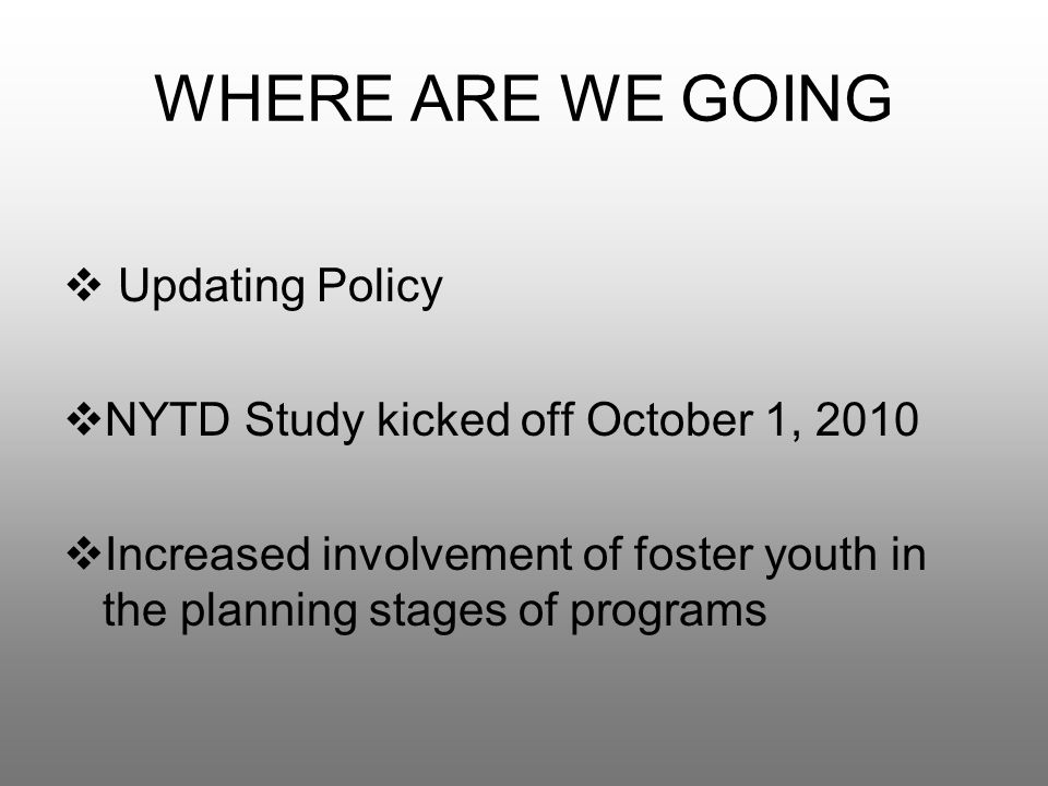 WHERE ARE WE GOING  Updating Policy  NYTD Study kicked off October 1, 2010  Increased involvement of foster youth in the planning stages of programs