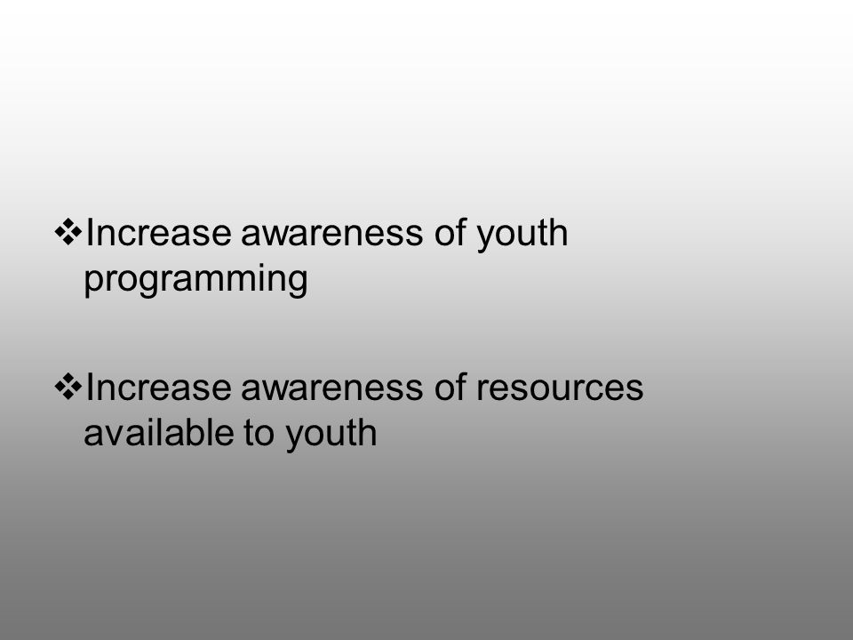  Increase awareness of youth programming  Increase awareness of resources available to youth