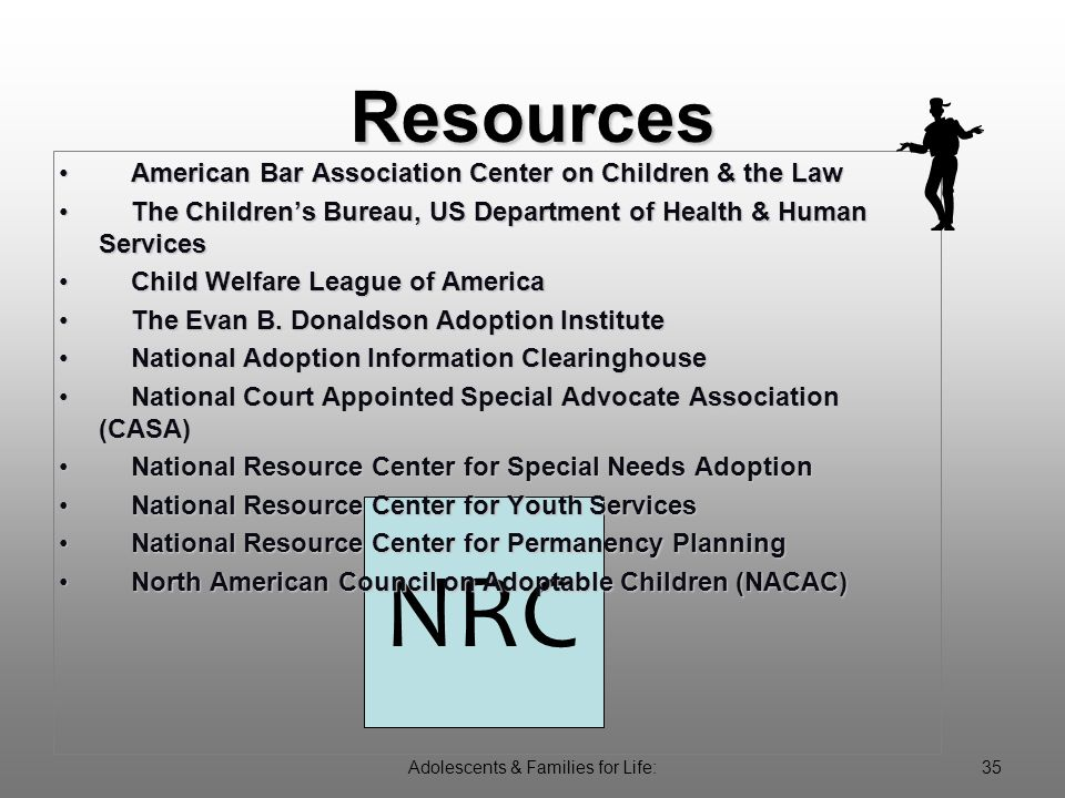 Adolescents & Families for Life:35 NRC American Bar Association Center on Children & the LawAmerican Bar Association Center on Children & the Law The Children's Bureau, US Department of Health & Human ServicesThe Children's Bureau, US Department of Health & Human Services Child Welfare League of AmericaChild Welfare League of America The Evan B.