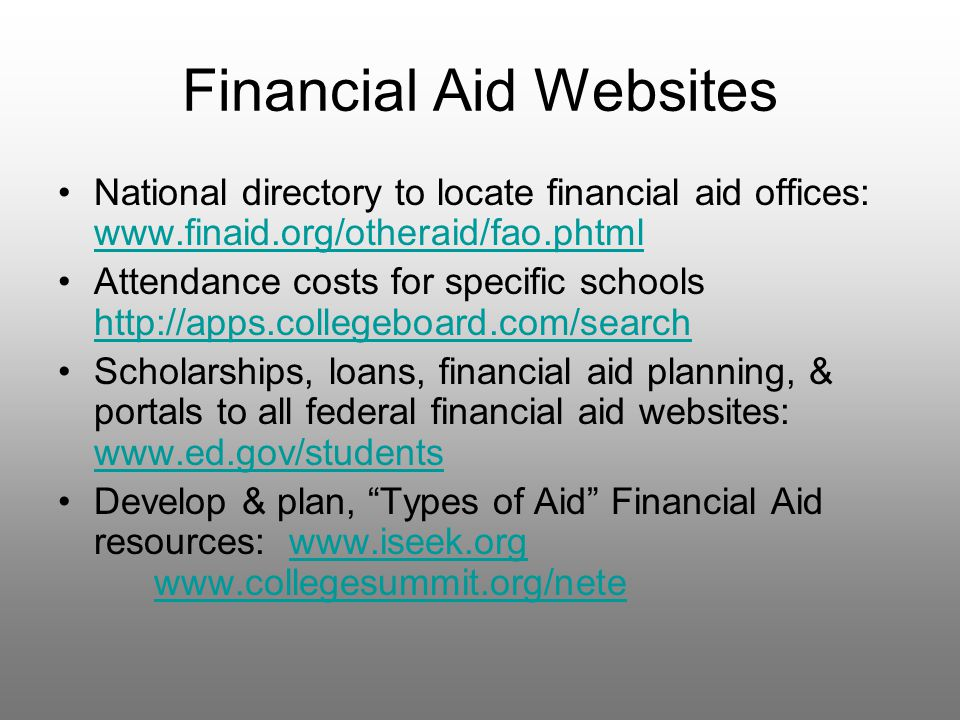 Financial Aid Websites National directory to locate financial aid offices: www.finaid.org/otheraid/fao.phtml www.finaid.org/otheraid/fao.phtml Attendance costs for specific schools http://apps.collegeboard.com/search http://apps.collegeboard.com/search Scholarships, loans, financial aid planning, & portals to all federal financial aid websites: www.ed.gov/students www.ed.gov/students Develop & plan, Types of Aid Financial Aid resources: www.iseek.org www.collegesummit.org/netewww.iseek.org www.collegesummit.org/nete
