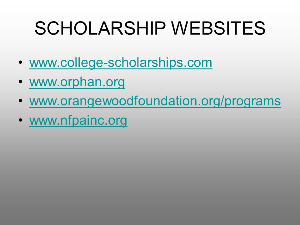 SCHOLARSHIP WEBSITES www.college-scholarships.com www.orphan.org www.orangewoodfoundation.org/programs www.nfpainc.org