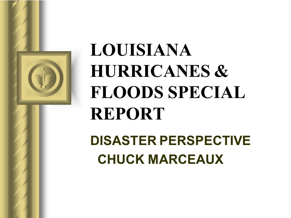 LOUISIANA HURRICANES & FLOODS SPECIAL REPORT DISASTER PERSPECTIVE CHUCK MARCEAUX T h i s p r e s e n t a t i o n w i l l p r o b a b l y i n v o l v e a u d i e n c e d i s c u s s i o n, w h i c h w i l l c r e a t e a c t i o n i t e m s.