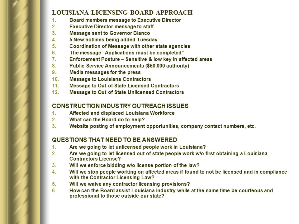 Planning Board: Sends letter to Governor Kathleen Blanco 90 day grace period for debris removal and demolition of buildings Meets with: Commercial Contractor Trade Associations Industrial Contractors Insurance Industry Homebuilders Board establishes emergency policies Installed 5 Hotlines to handle calls Assigned displaced investigators to hotline duty Coordinated info with other state agencies Posted contractor and consumer info on web Expedited license applications for approval every 10 days Purchased 120 days of TV and Radio time to promote consumer protection and contractor licensing laws in State of Louisiana