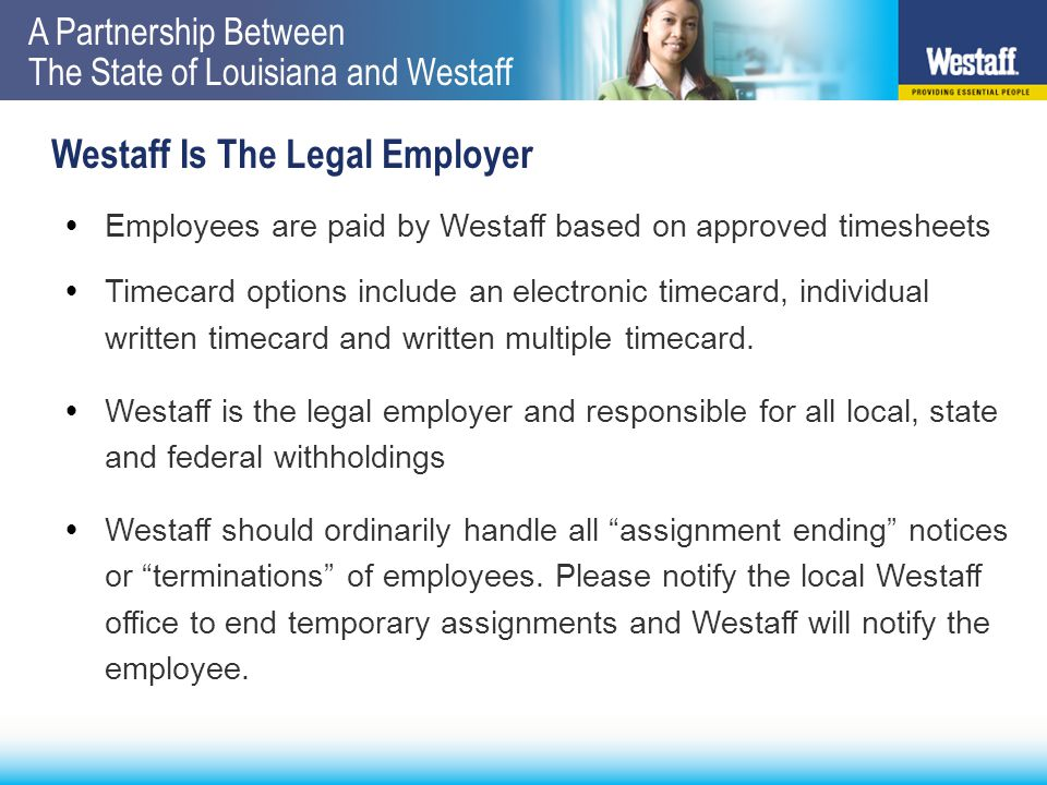 A Partnership Between The State of Louisiana and Westaff Westaff Is The Legal Employer  Employees are paid by Westaff based on approved timesheets  Timecard options include an electronic timecard, individual written timecard and written multiple timecard.