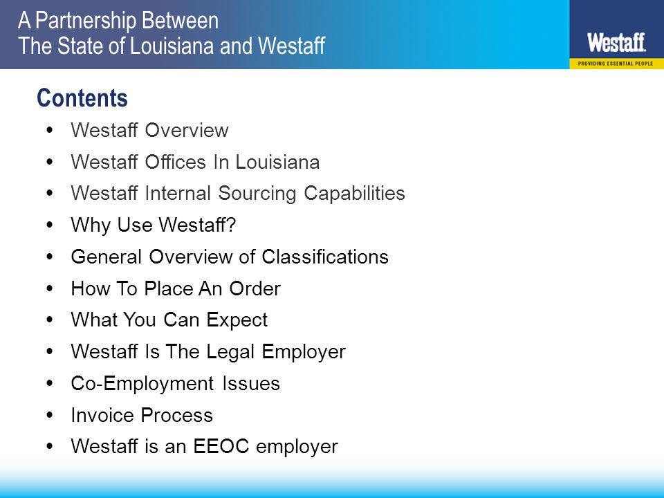 A Partnership Between The State of Louisiana and Westaff Contents  Westaff Overview  Westaff Offices In Louisiana  Westaff Internal Sourcing Capabilities  Why Use Westaff.