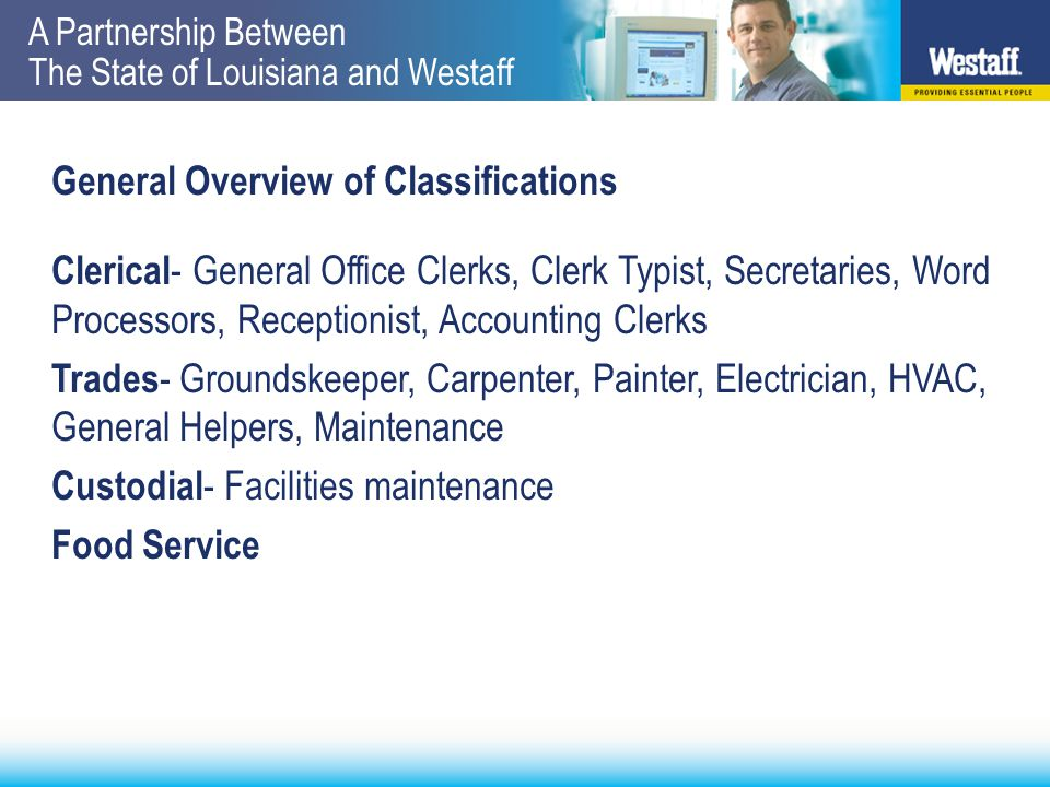 A Partnership Between The State of Louisiana and Westaff General Overview of Classifications Clerical - General Office Clerks, Clerk Typist, Secretaries, Word Processors, Receptionist, Accounting Clerks Trades - Groundskeeper, Carpenter, Painter, Electrician, HVAC, General Helpers, Maintenance Custodial - Facilities maintenance Food Service