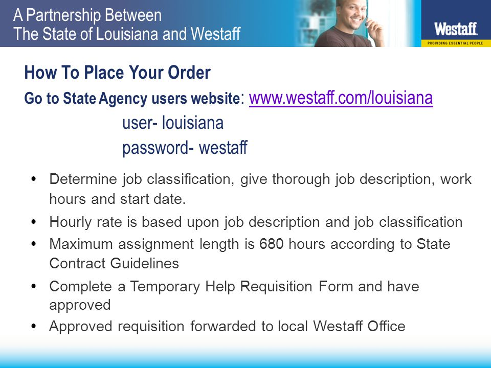 A Partnership Between The State of Louisiana and Westaff What You Can Expect  Westaff will contact you to confirm receipt of requisition  Westaff searches local database for best candidate fit  Westaff will contact you with name of employee and start date  For most orders, you can expect the position to be filled within 48 hours  Arrival checks on start date and follow up calls during assignment to insure quality and performance
