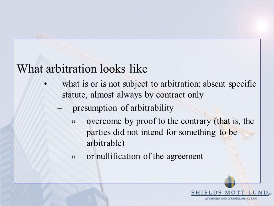 What arbitration looks like what is or is not subject to arbitration: absent specific statute, almost always by contract only –presumption of arbitrability »overcome by proof to the contrary (that is, the parties did not intend for something to be arbitrable) »or nullification of the agreement