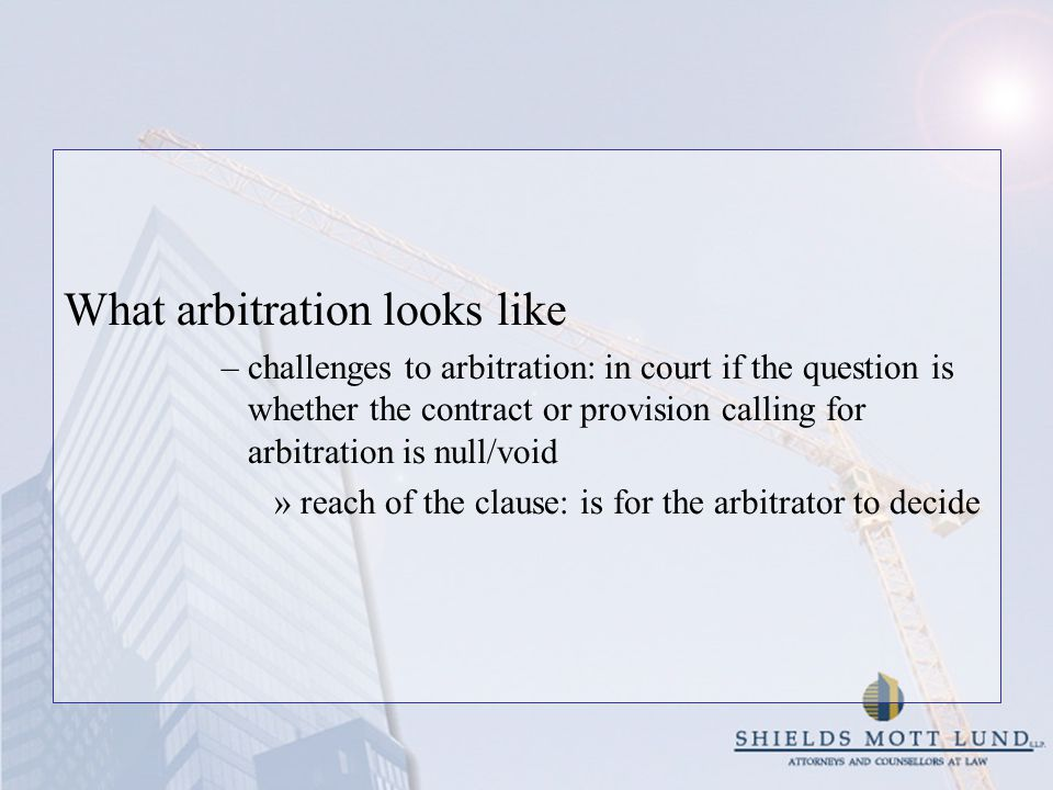What arbitration looks like –challenges to arbitration: in court if the question is whether the contract or provision calling for arbitration is null/void »reach of the clause: is for the arbitrator to decide