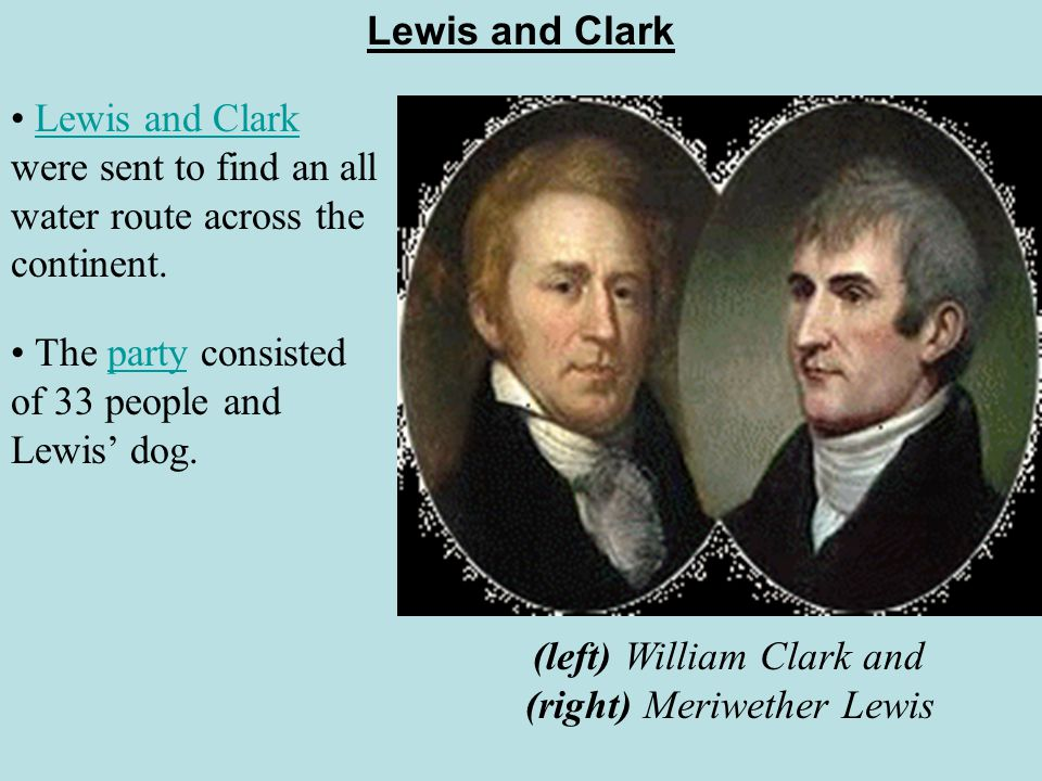 Lewis and Clark Lewis and Clark were sent to find an all water route across the continent.Lewis and Clark (left) William Clark and (right) Meriwether