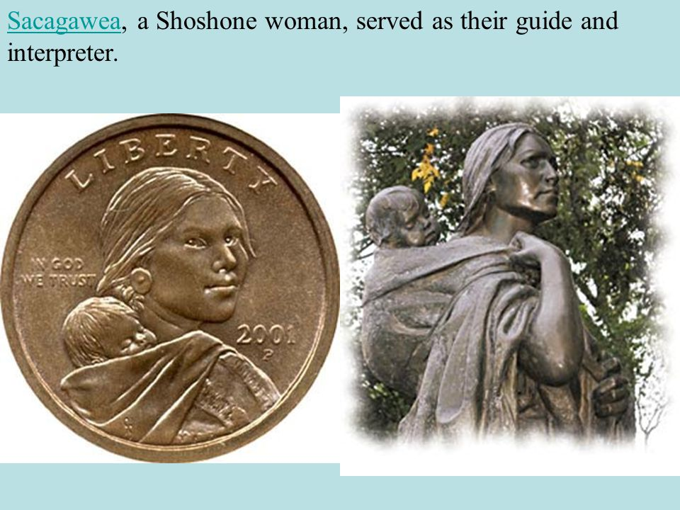 SacagaweaSacagawea, a Shoshone woman, served as their guide and interpreter.