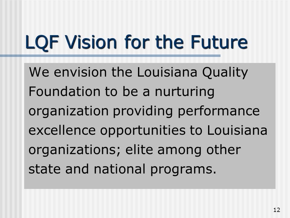 12 LQF Vision for the Future We envision the Louisiana Quality Foundation to be a nurturing organization providing performance excellence opportunities to Louisiana organizations; elite among other state and national programs.