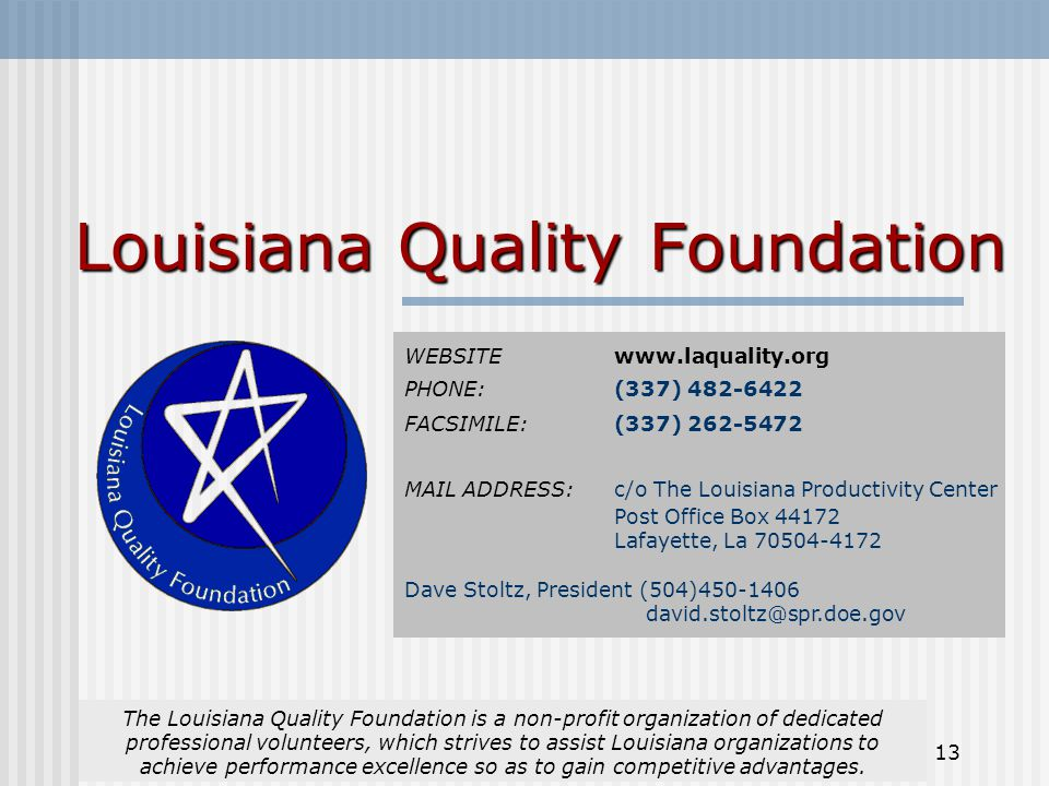 13 Louisiana Quality Foundation The Louisiana Quality Foundation is a non-profit organization of dedicated professional volunteers, which strives to assist Louisiana organizations to achieve performance excellence so as to gain competitive advantages.