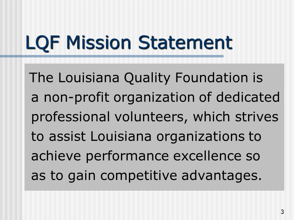 3 LQF Mission Statement The Louisiana Quality Foundation is a non-profit organization of dedicated professional volunteers, which strives to assist Louisiana organizations to achieve performance excellence so as to gain competitive advantages.
