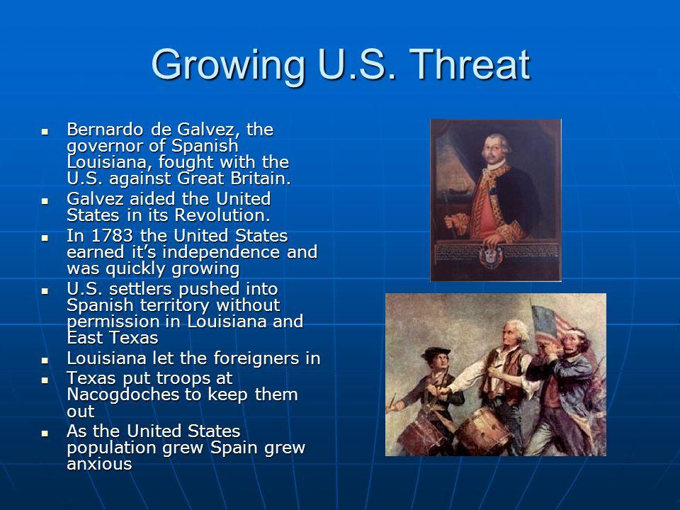 Growing U.S. Threat Bernardo de Galvez, the governor of Spanish Louisiana, fought with the U.S. against Great Britain. Bernardo de Galvez, the governo