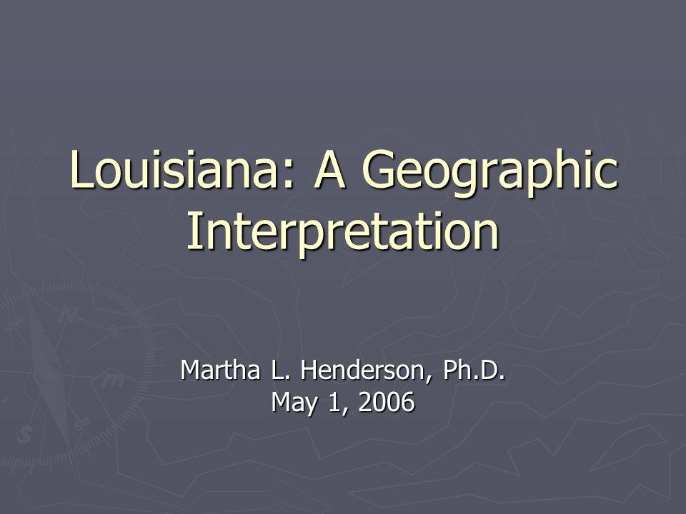 Louisiana: A Geographic Interpretation Martha L. Henderson, Ph.D. May 1, 2006