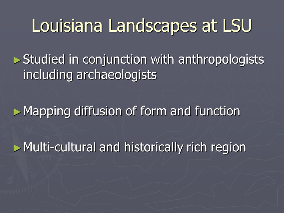 Louisiana Landscapes at LSU ► Studied in conjunction with anthropologists including archaeologists ► Mapping diffusion of form and function ► Multi-cultural and historically rich region