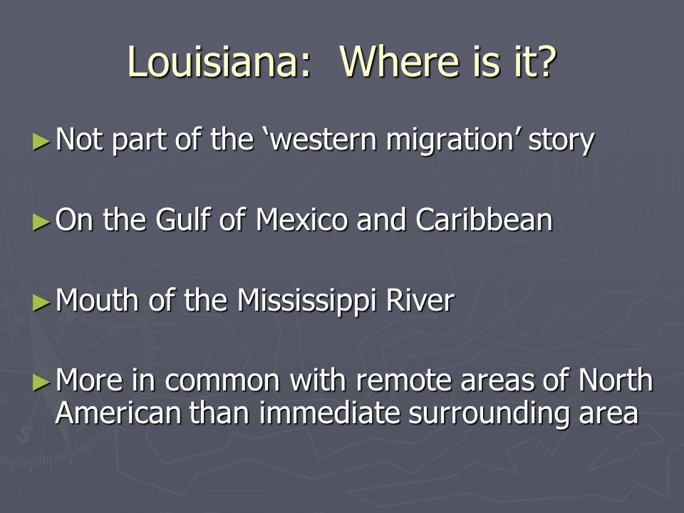 Louisiana: Where is it? ► Not part of the 'western migration' story ► On the Gulf of Mexico and Caribbean ► Mouth of the Mississippi River ► More in c