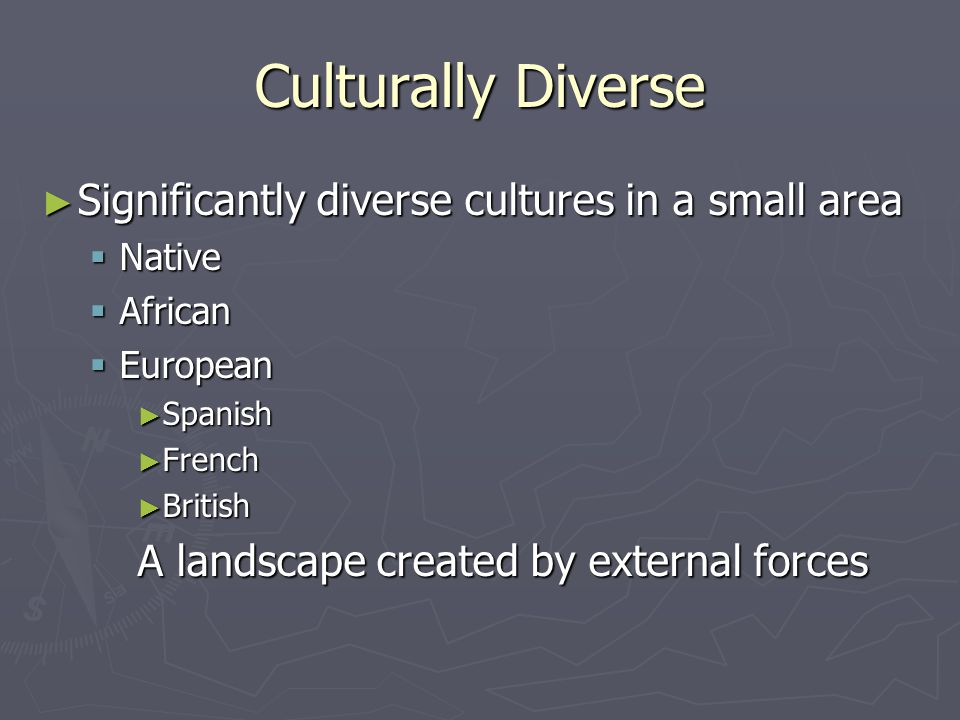 Culturally Diverse ► Significantly diverse cultures in a small area  Native  African  European ► Spanish ► French ► British A landscape created by