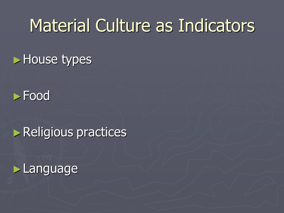 Material Culture as Indicators ► House types ► Food ► Religious practices ► Language