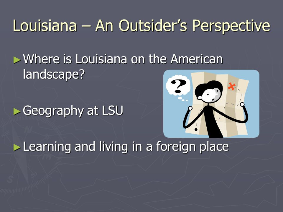 Louisiana – An Outsider's Perspective ► Where is Louisiana on the American landscape? ► Geography at LSU ► Learning and living in a foreign place