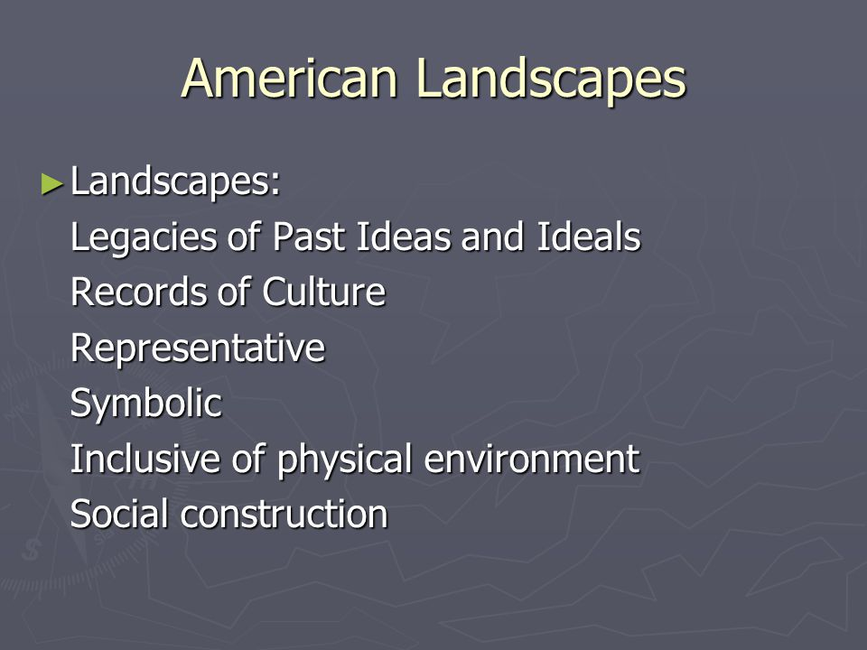 American Landscapes ► Landscapes: Legacies of Past Ideas and Ideals Records of Culture RepresentativeSymbolic Inclusive of physical environment Social