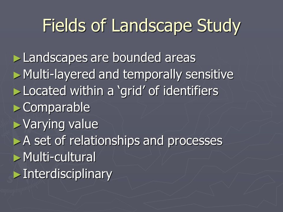 Fields of Landscape Study ► Landscapes are bounded areas ► Multi-layered and temporally sensitive ► Located within a 'grid' of identifiers ► Comparabl