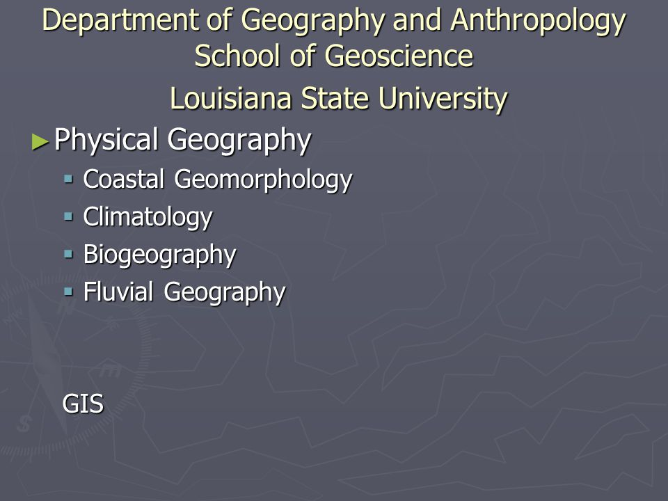 Department of Geography and Anthropology School of Geoscience Louisiana State University ► Physical Geography  Coastal Geomorphology  Climatology  Biogeography  Fluvial Geography GIS