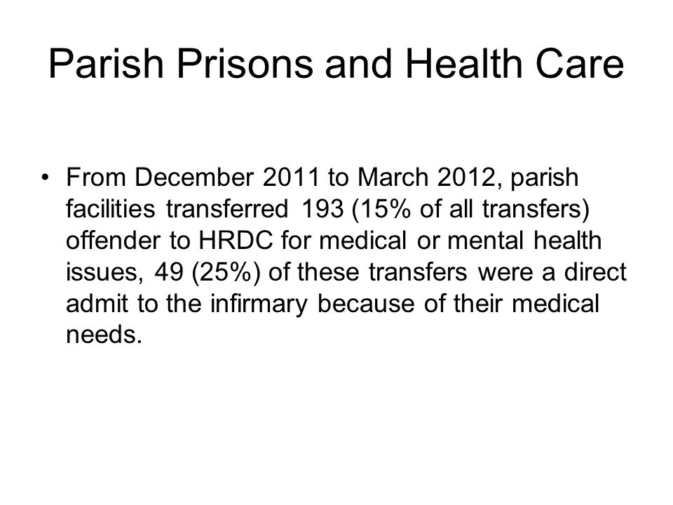 Parish Prisons and Health Care From December 2011 to March 2012, parish facilities transferred 193 (15% of all transfers) offender to HRDC for medical or mental health issues, 49 (25%) of these transfers were a direct admit to the infirmary because of their medical needs.