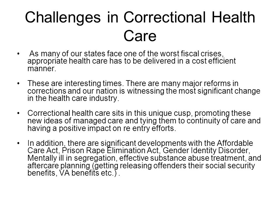 Challenges in Correctional Health Care As many of our states face one of the worst fiscal crises, appropriate health care has to be delivered in a cost efficient manner.