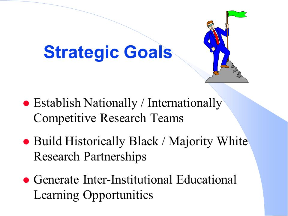 Strategic Goals Establish Nationally / Internationally Competitive Research Teams Build Historically Black / Majority White Research Partnerships Generate Inter-Institutional Educational Learning Opportunities
