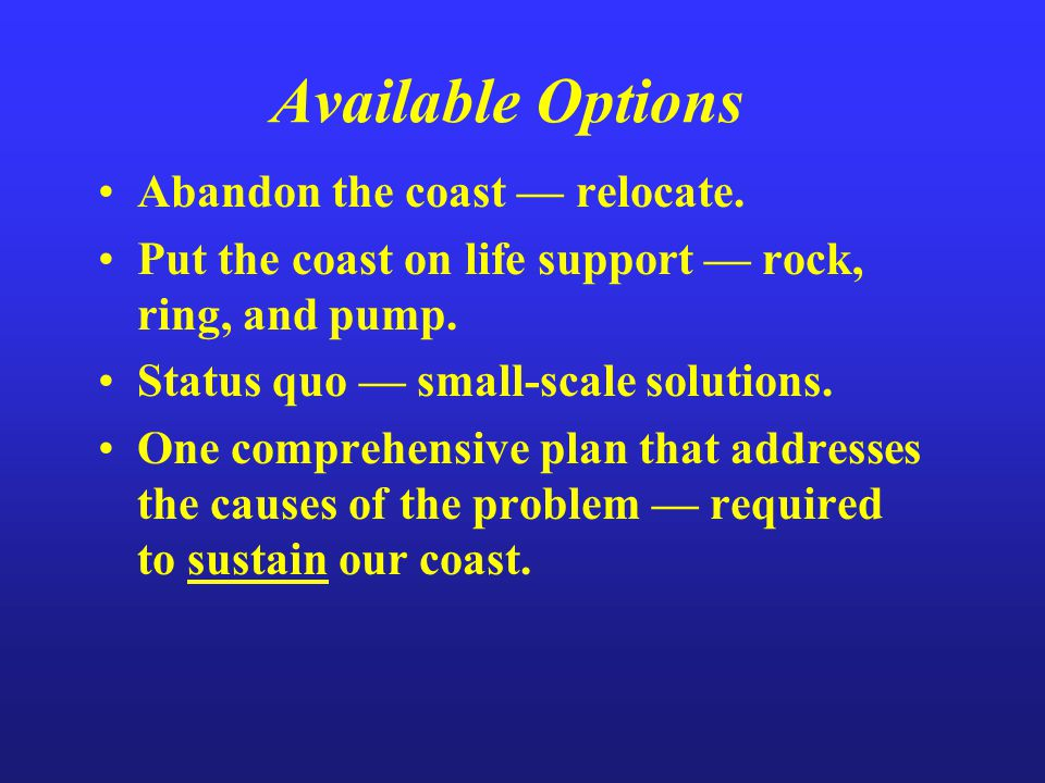 Available Options Abandon the coast — relocate. Put the coast on life support — rock, ring, and pump. Status quo — small-scale solutions. One comprehe
