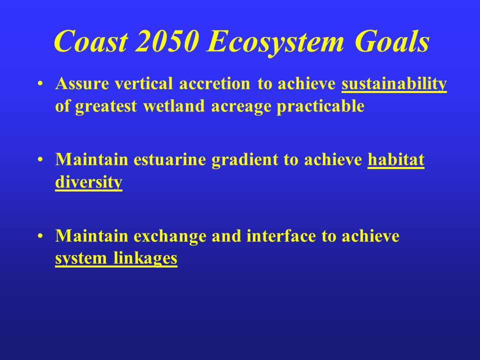 Coast 2050 Ecosystem Goals Assure vertical accretion to achieve sustainability of greatest wetland acreage practicable Maintain estuarine gradient to