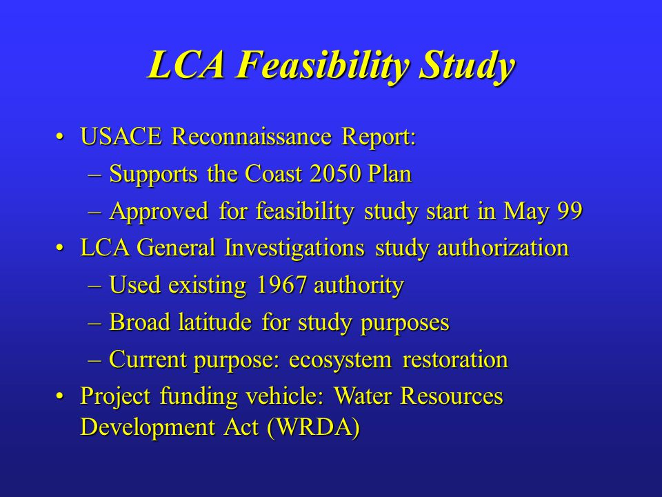 USACE Reconnaissance Report:USACE Reconnaissance Report: –Supports the Coast 2050 Plan –Approved for feasibility study start in May 99 LCA General Inv